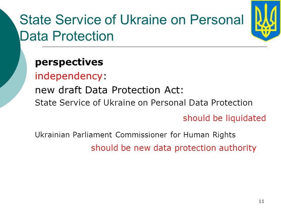 11 State Service of Ukraine on Personal Data Protection perspectives independency: new draft Data Protection Act: State Service of Ukraine on Personal Data Protection should be liquidated Ukrainian Parliament Commissioner for Human Rights should be new data protection authority