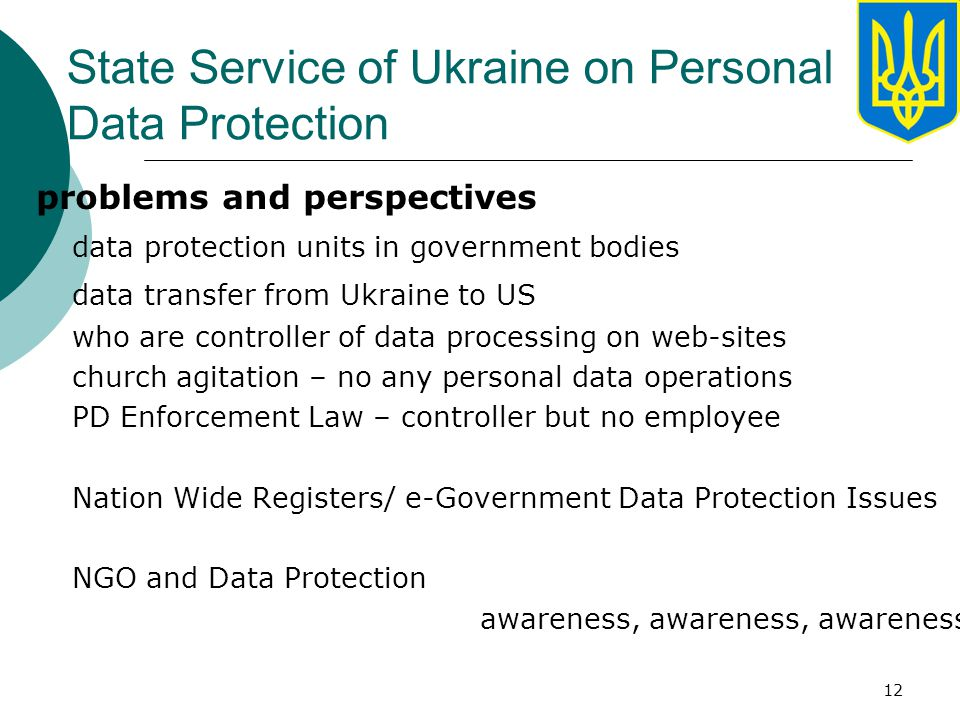 12 State Service of Ukraine on Personal Data Protection problems and perspectives data protection units in government bodies data transfer from Ukraine to US who are controller of data processing on web-sites church agitation – no any personal data operations PD Enforcement Law – controller but no employee Nation Wide Registers/ e-Government Data Protection Issues NGO and Data Protection awareness, awareness, awareness