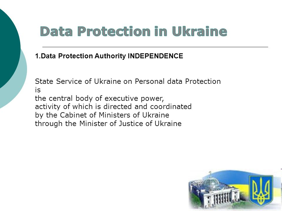 3 1.Data Protection Authority INDEPENDENCE State Service of Ukraine on Personal data Protection is the central body of executive power, activity of which is directed and coordinated by the Cabinet of Ministers of Ukraine through the Minister of Justice of Ukraine