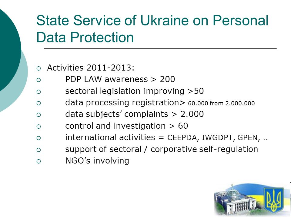 5 State Service of Ukraine on Personal Data Protection Activities 2011-2013: PDP LAW awareness > 200 sectoral legislation improving >50 data processing registration> 60.000 from 2.000.000 data subjects complaints > 2.000 control and investigation > 60 international activities = CEEPDA, IWGDPT, GPEN,..