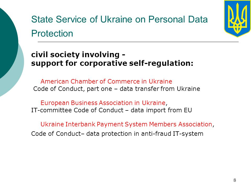 8 State Service of Ukraine on Personal Data Protection civil society involving - support for corporative self-regulation: American Chamber of Commerce in Ukraine Code of Conduct, part one – data transfer from Ukraine European Business Association in Ukraine, IT-committee Code of Conduct – data import from EU Ukraine Interbank Payment System Members Association, Code of Conduct– data protection in anti-fraud IT-system
