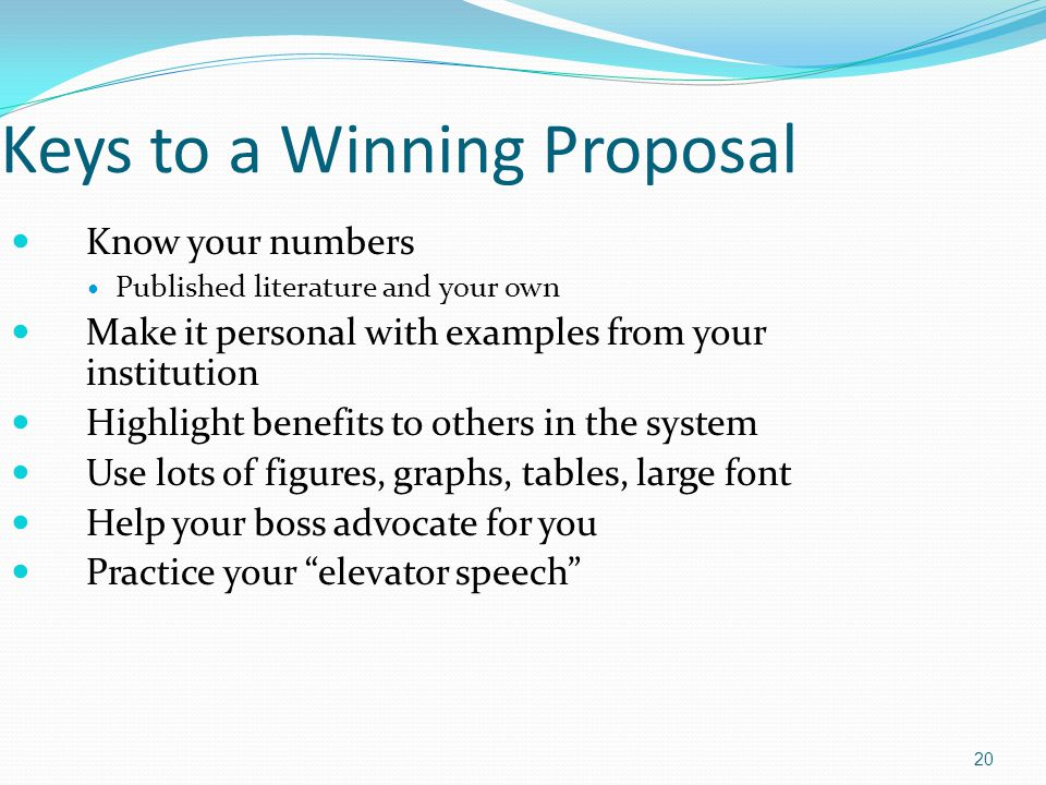 Keys to a Winning Proposal Know your numbers Published literature and your own Make it personal with examples from your institution Highlight benefits