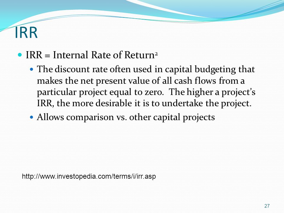 IRR IRR = Internal Rate of Return 2 The discount rate often used in capital budgeting that makes the net present value of all cash flows from a partic