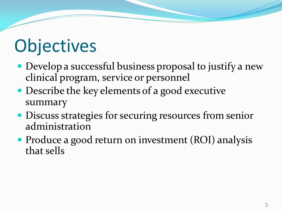 Objectives Develop a successful business proposal to justify a new clinical program, service or personnel Describe the key elements of a good executiv