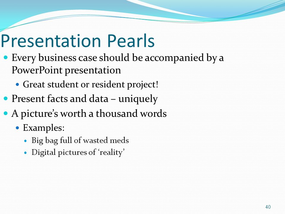 Presentation Pearls Every business case should be accompanied by a PowerPoint presentation Great student or resident project! Present facts and data –