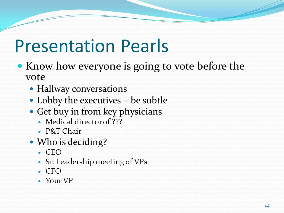 Presentation Pearls Know how everyone is going to vote before the vote Hallway conversations Lobby the executives – be subtle Get buy in from key phys