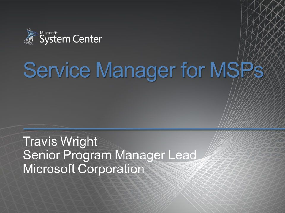 Service Manager for MSPs Travis Wright Senior Program Manager Lead Microsoft Corporation