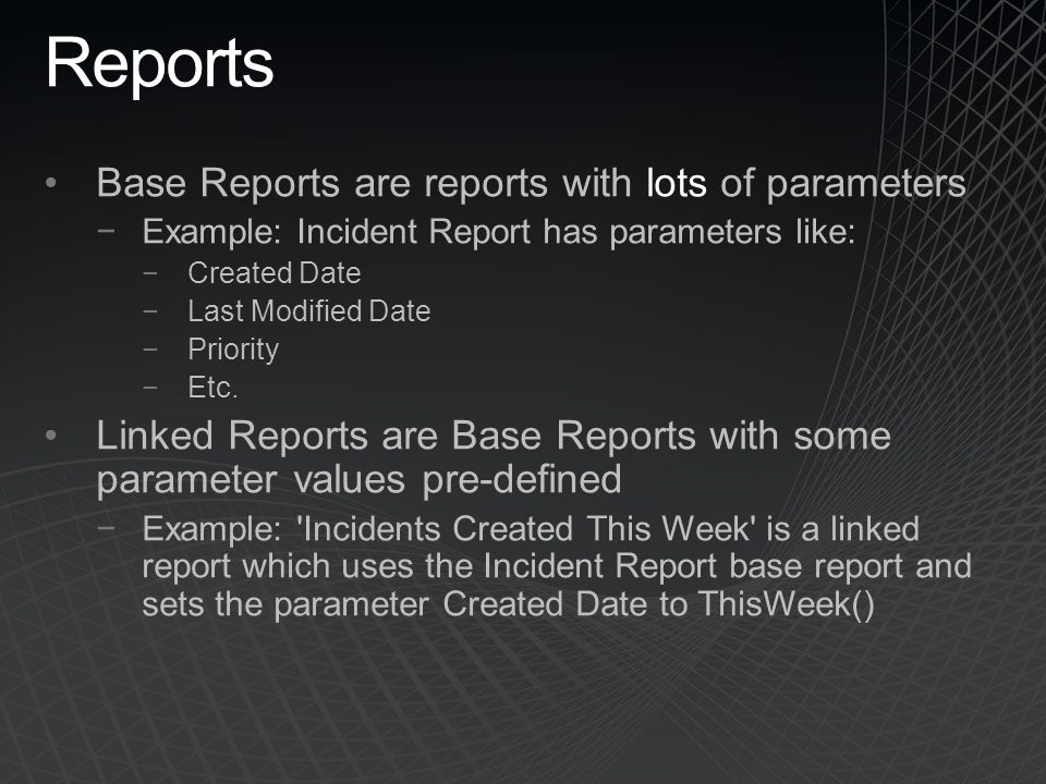 Reports Base Reports are reports with lots of parameters Example: Incident Report has parameters like: Created Date Last Modified Date Priority Etc. L