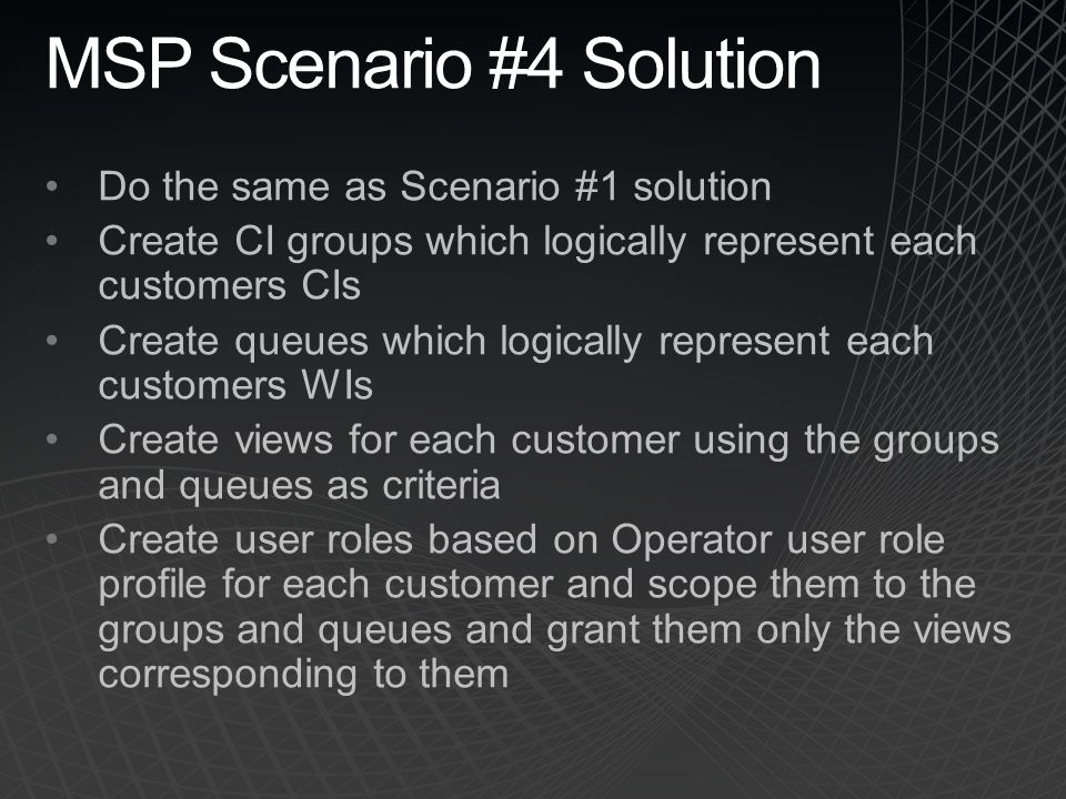 MSP Scenario #4 Solution Do the same as Scenario #1 solution Create CI groups which logically represent each customers CIs Create queues which logical