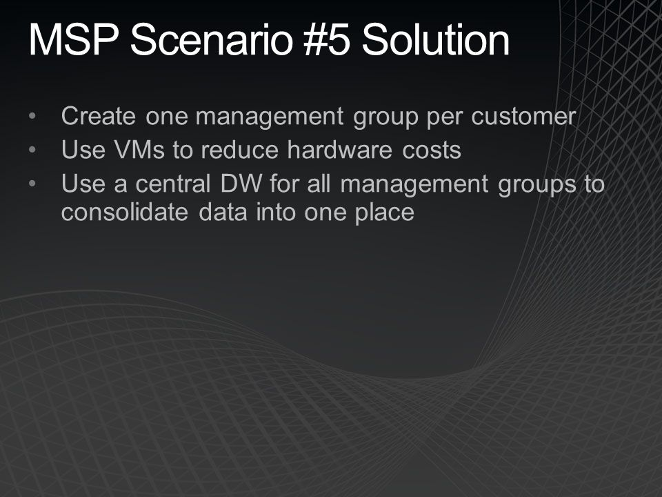 MSP Scenario #5 Solution Create one management group per customer Use VMs to reduce hardware costs Use a central DW for all management groups to conso