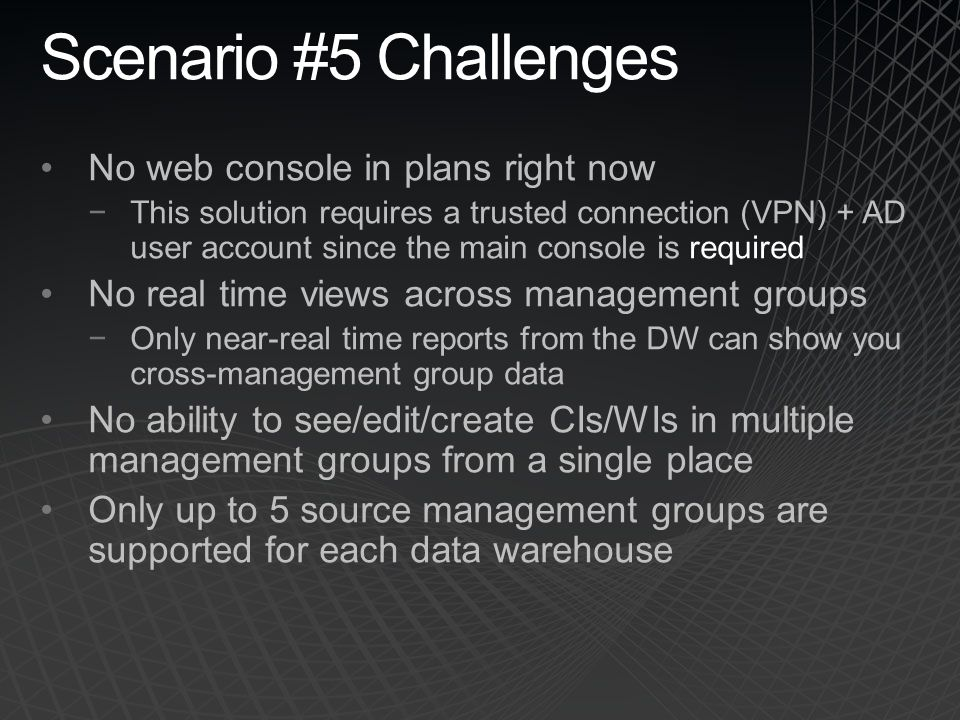 Scenario #5 Challenges No web console in plans right now This solution requires a trusted connection (VPN) + AD user account since the main console is