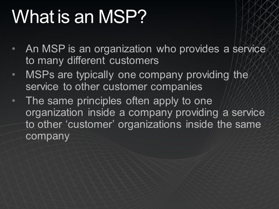 What is an MSP? An MSP is an organization who provides a service to many different customers MSPs are typically one company providing the service to o