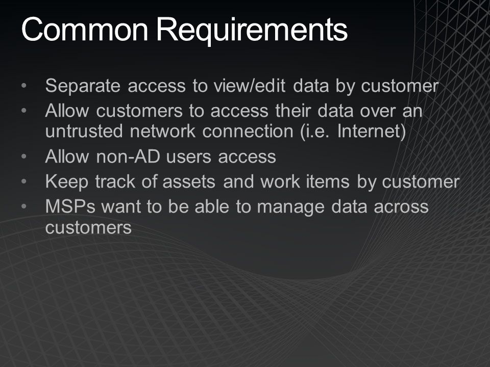 Common Requirements Separate access to view/edit data by customer Allow customers to access their data over an untrusted network connection (i.e. Inte