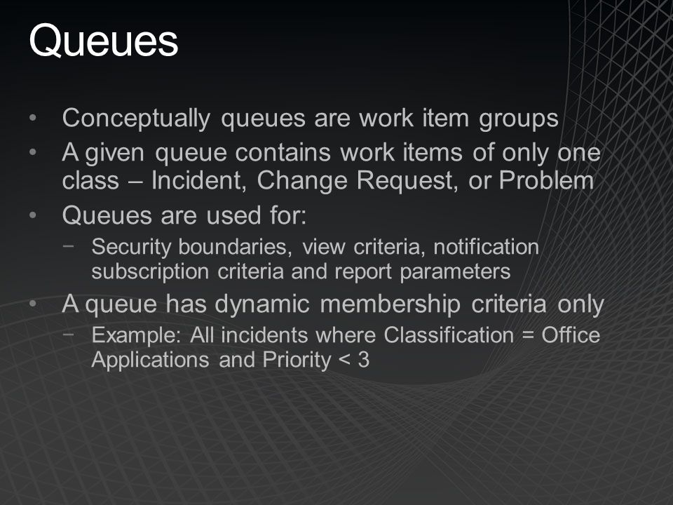 Queues Conceptually queues are work item groups A given queue contains work items of only one class – Incident, Change Request, or Problem Queues are