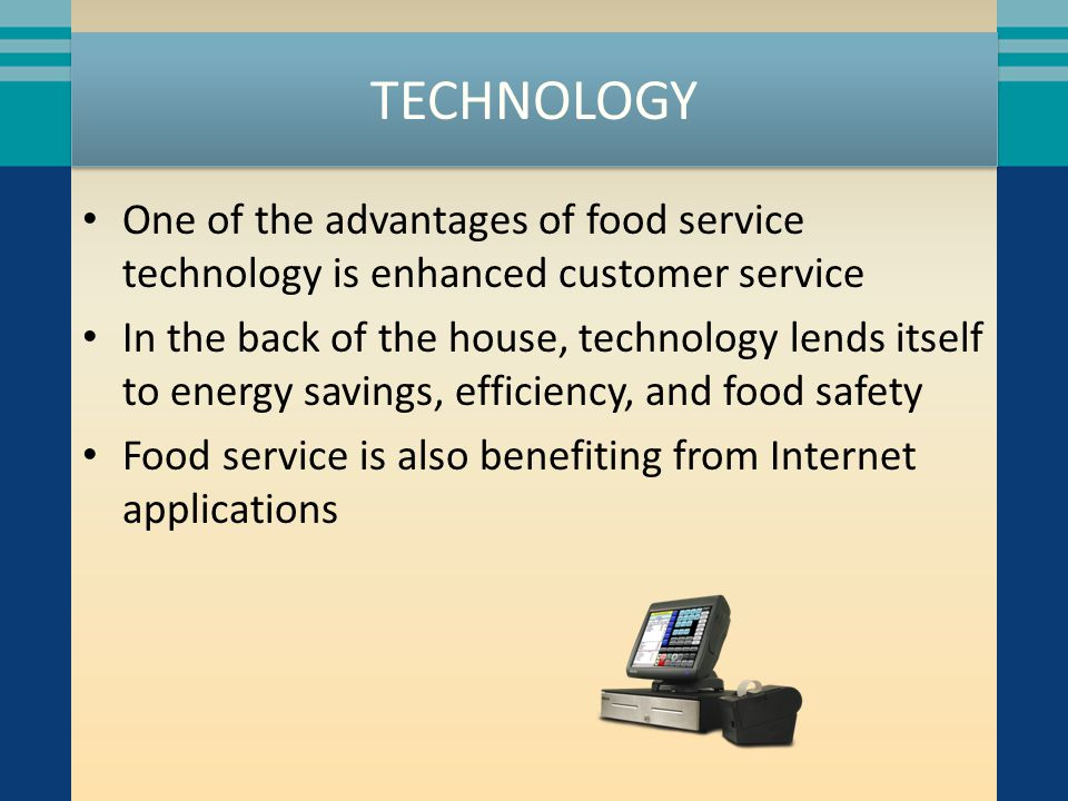 TECHNOLOGY One of the advantages of food service technology is enhanced customer service In the back of the house, technology lends itself to energy savings, efficiency, and food safety Food service is also benefiting from Internet applications