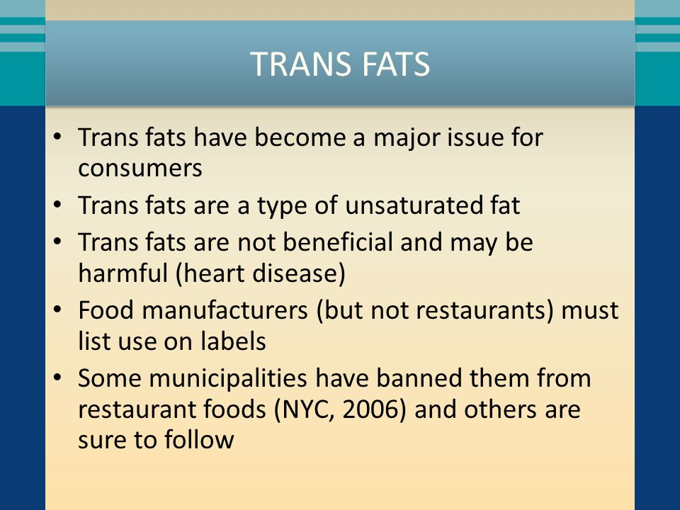 TRANS FATS Trans fats have become a major issue for consumers Trans fats are a type of unsaturated fat Trans fats are not beneficial and may be harmful (heart disease) Food manufacturers (but not restaurants) must list use on labels Some municipalities have banned them from restaurant foods (NYC, 2006) and others are sure to follow