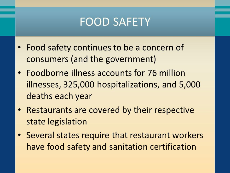 FOOD SAFETY Food safety continues to be a concern of consumers (and the government) Foodborne illness accounts for 76 million illnesses, 325,000 hospitalizations, and 5,000 deaths each year Restaurants are covered by their respective state legislation Several states require that restaurant workers have food safety and sanitation certification