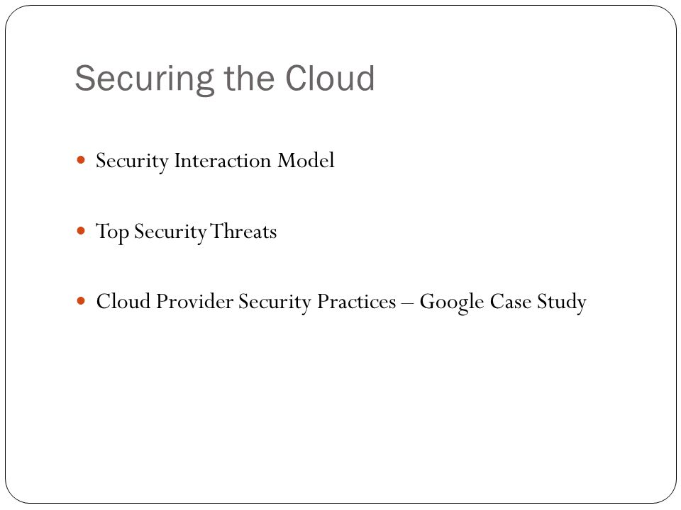 Securing the Cloud Security Interaction Model Top Security Threats Cloud Provider Security Practices – Google Case Study