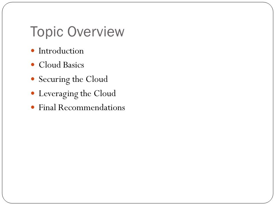 Topic Overview Introduction Cloud Basics Securing the Cloud Leveraging the Cloud Final Recommendations