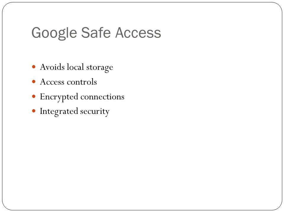 Google Safe Access Avoids local storage Access controls Encrypted connections Integrated security