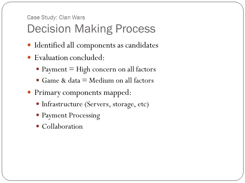 Case Study: Clan Wars Decision Making Process Identified all components as candidates Evaluation concluded: Payment = High concern on all factors Game & data = Medium on all factors Primary components mapped: Infrastructure (Servers, storage, etc) Payment Processing Collaboration