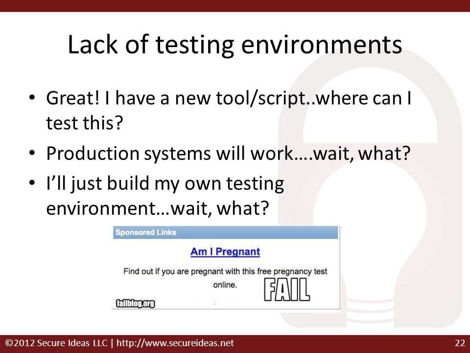 Lack of testing environments Great! I have a new tool/script..where can I test this? Production systems will work….wait, what? Ill just build my own t