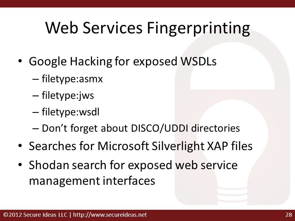 Web Services Fingerprinting Google Hacking for exposed WSDLs – filetype:asmx – filetype:jws – filetype:wsdl – Dont forget about DISCO/UDDI directories