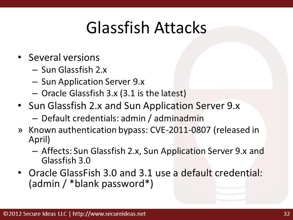 Glassfish Attacks Several versions – Sun Glassfish 2.x – Sun Application Server 9.x – Oracle Glassfish 3.x (3.1 is the latest) Sun Glassfish 2.x and S