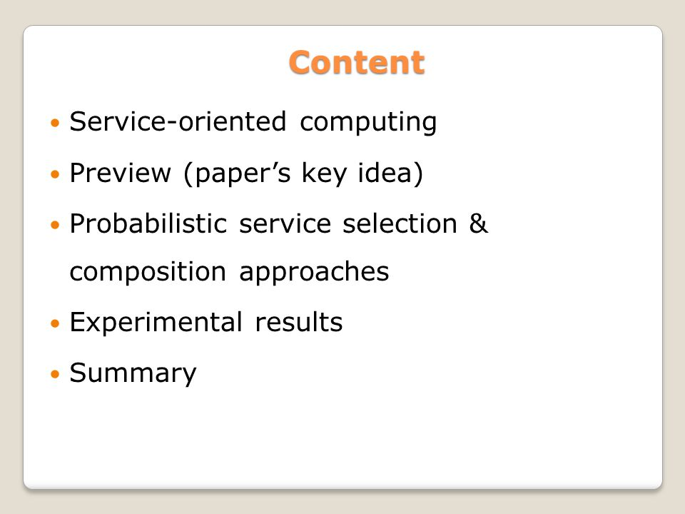 Content Content Service-oriented computing Preview (papers key idea) Probabilistic service selection & composition approaches Experimental results Summary