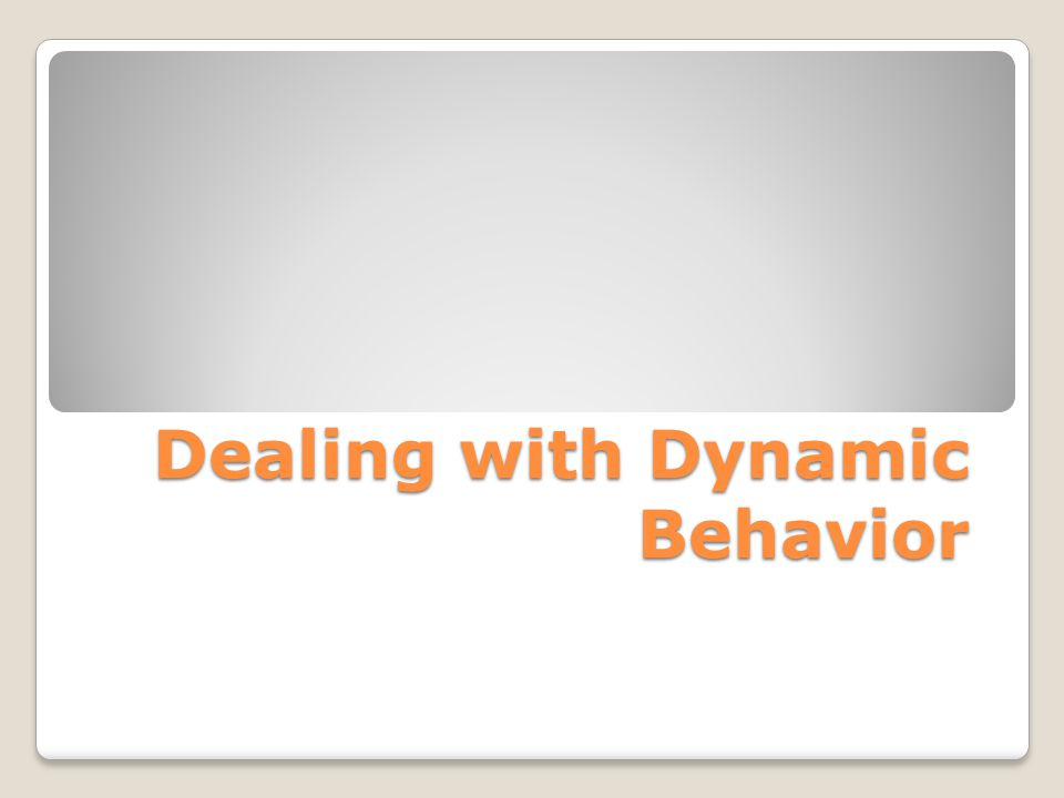 Dealing with Dynamic Behavior