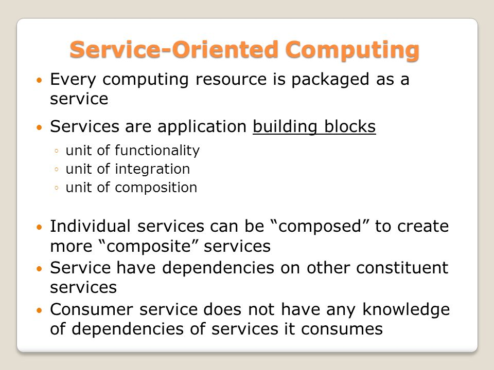 Service-Oriented Computing Service-Oriented Computing Every computing resource is packaged as a service Services are application building blocks unit of functionality unit of integration unit of composition Individual services can be composed to create more composite services Service have dependencies on other constituent services Consumer service does not have any knowledge of dependencies of services it consumes
