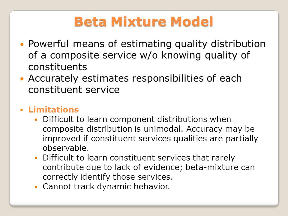 Powerful means of estimating quality distribution of a composite service w/o knowing quality of constituents Accurately estimates responsibilities of each constituent service Limitations Difficult to learn component distributions when composite distribution is unimodal.