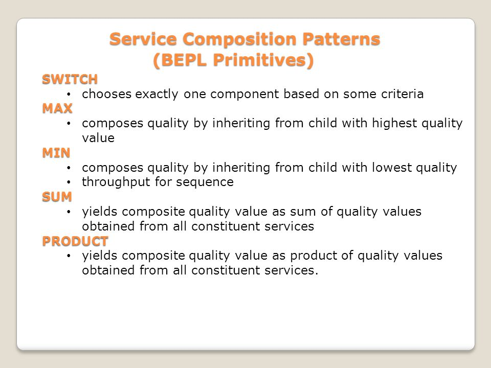Service Composition Patterns Service Composition Patterns (BEPL Primitives) SWITCH chooses exactly one component based on some criteriaMAX composes quality by inheriting from child with highest quality valueMIN composes quality by inheriting from child with lowest quality throughput for sequenceSUM yields composite quality value as sum of quality values obtained from all constituent servicesPRODUCT yields composite quality value as product of quality values obtained from all constituent services.