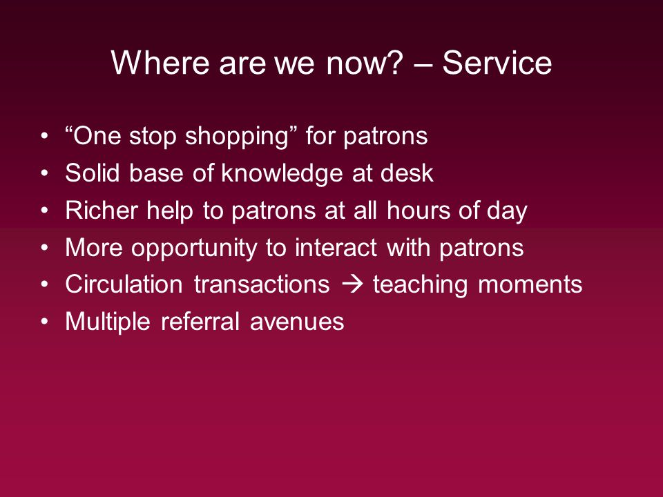 Where are we now? – Service One stop shopping for patrons Solid base of knowledge at desk Richer help to patrons at all hours of day More opportunity