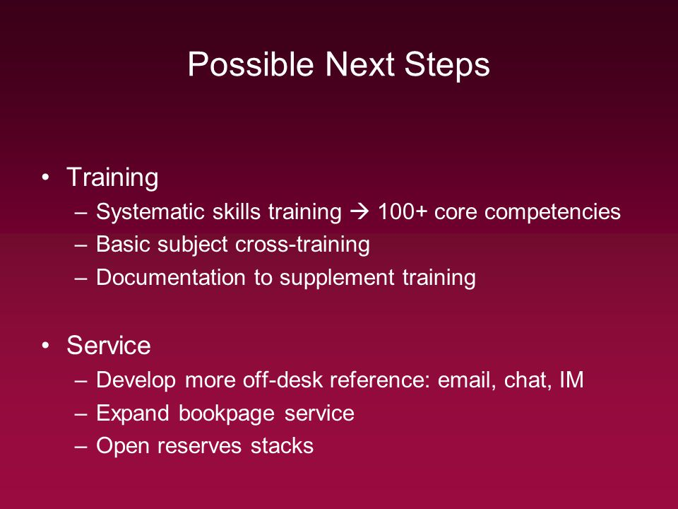 Possible Next Steps Training –Systematic skills training 100+ core competencies –Basic subject cross-training –Documentation to supplement training Se