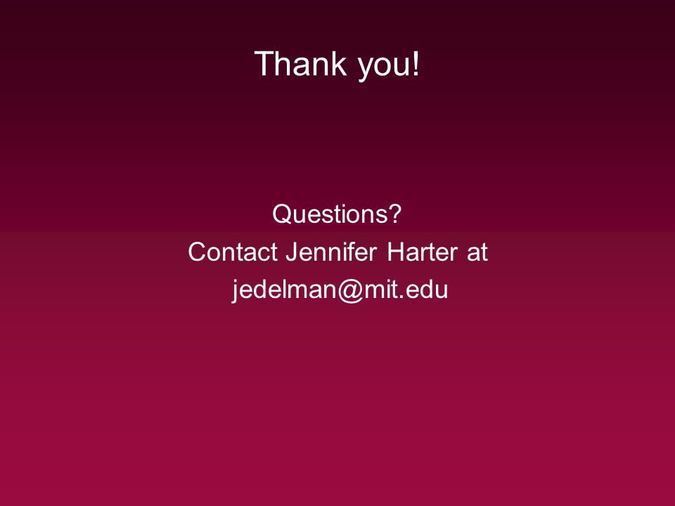 Thank you! Questions Contact Jennifer Harter at jedelman@mit.edu