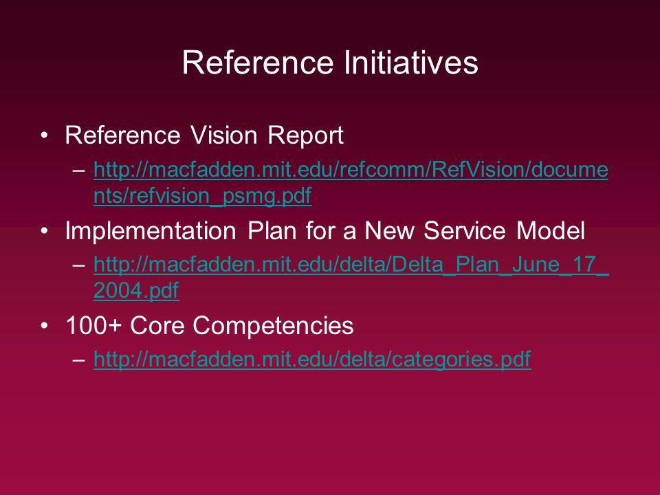 Reference Initiatives Reference Vision Report –http://macfadden.mit.edu/refcomm/RefVision/docume nts/refvision_psmg.pdfhttp://macfadden.mit.edu/refcomm/RefVision/docume nts/refvision_psmg.pdf Implementation Plan for a New Service Model –http://macfadden.mit.edu/delta/Delta_Plan_June_17_ 2004.pdfhttp://macfadden.mit.edu/delta/Delta_Plan_June_17_ 2004.pdf 100+ Core Competencies –http://macfadden.mit.edu/delta/categories.pdfhttp://macfadden.mit.edu/delta/categories.pdf