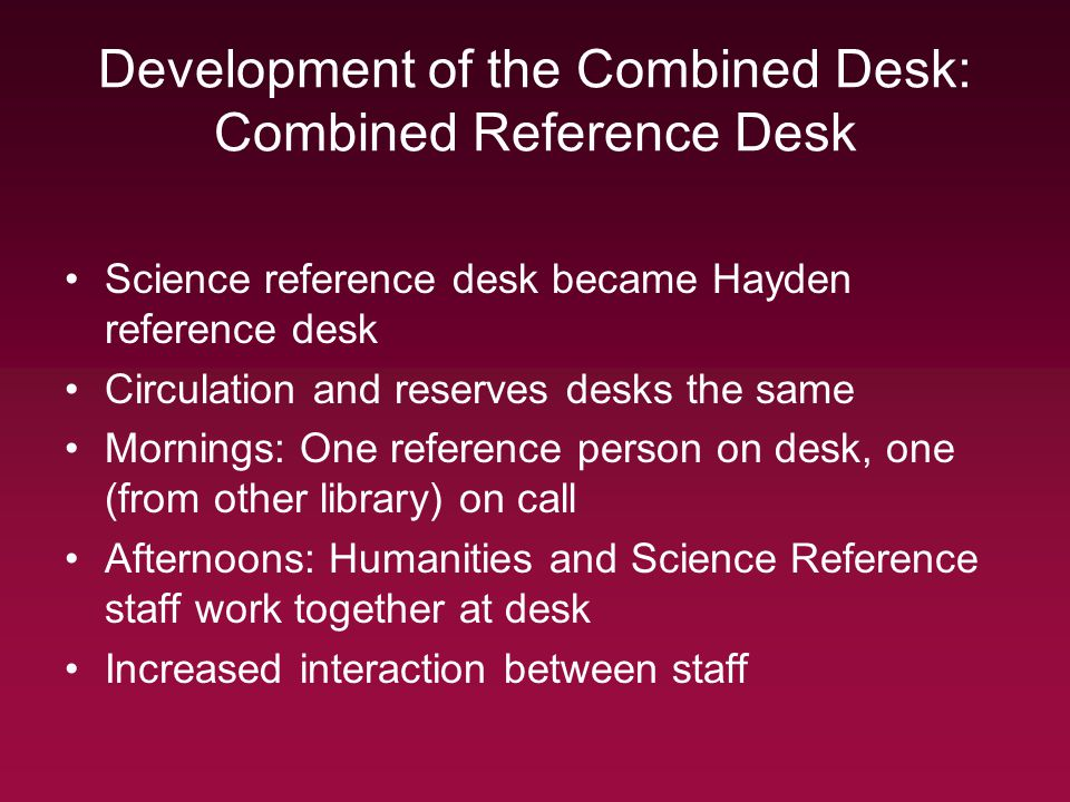 Development of the Combined Desk: Combined Reference Desk Science reference desk became Hayden reference desk Circulation and reserves desks the same Mornings: One reference person on desk, one (from other library) on call Afternoons: Humanities and Science Reference staff work together at desk Increased interaction between staff