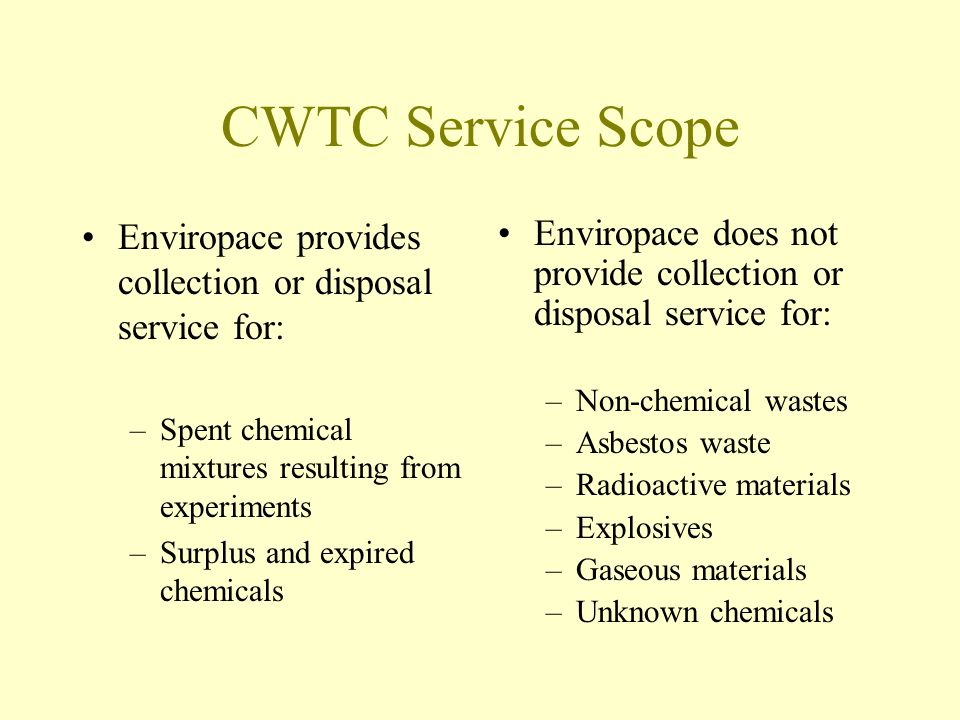 CWTC Service Scope Enviropace provides collection or disposal service for: –Spent chemical mixtures resulting from experiments –Surplus and expired chemicals Enviropace does not provide collection or disposal service for: –Non-chemical wastes –Asbestos waste –Radioactive materials –Explosives –Gaseous materials –Unknown chemicals
