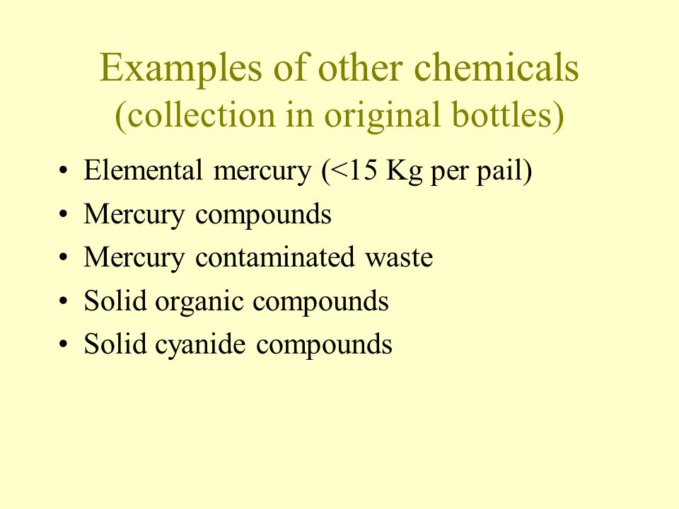 Examples of other chemicals (collection in original bottles) Elemental mercury (<15 Kg per pail) Mercury compounds Mercury contaminated waste Solid organic compounds Solid cyanide compounds