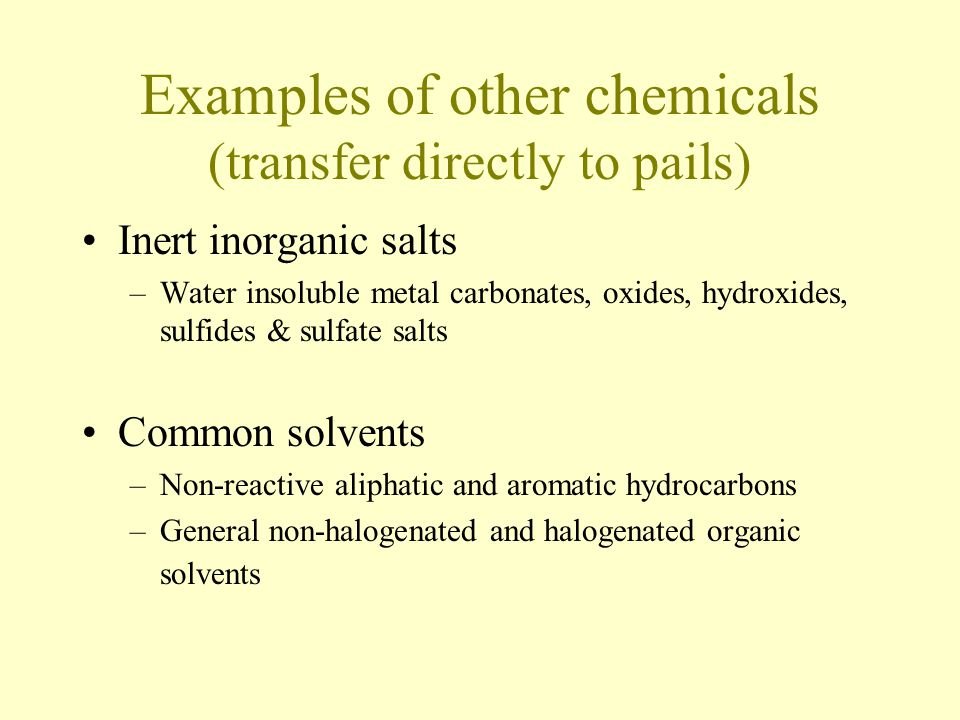 Examples of other chemicals (transfer directly to pails) Inert inorganic salts –Water insoluble metal carbonates, oxides, hydroxides, sulfides & sulfate salts Common solvents –Non-reactive aliphatic and aromatic hydrocarbons –General non-halogenated and halogenated organic solvents