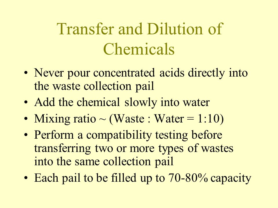 Transfer and Dilution of Chemicals Never pour concentrated acids directly into the waste collection pail Add the chemical slowly into water Mixing ratio ~ (Waste : Water = 1:10) Perform a compatibility testing before transferring two or more types of wastes into the same collection pail Each pail to be filled up to 70-80% capacity
