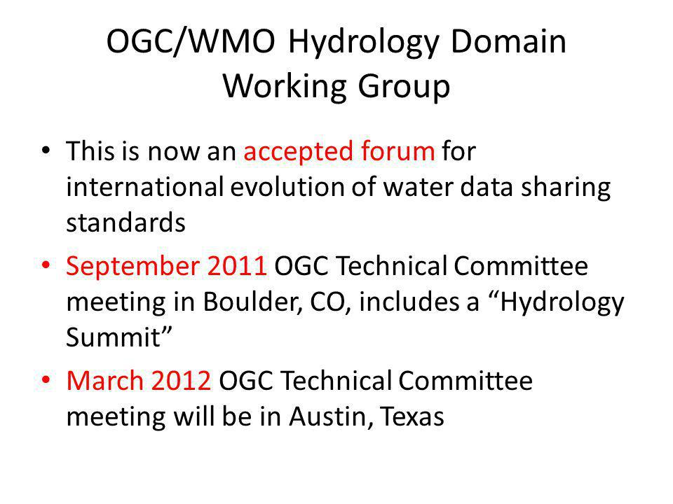 OGC/WMO Hydrology Domain Working Group This is now an accepted forum for international evolution of water data sharing standards September 2011 OGC Technical Committee meeting in Boulder, CO, includes a Hydrology Summit March 2012 OGC Technical Committee meeting will be in Austin, Texas