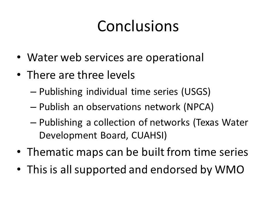 Conclusions Water web services are operational There are three levels – Publishing individual time series (USGS) – Publish an observations network (NPCA) – Publishing a collection of networks (Texas Water Development Board, CUAHSI) Thematic maps can be built from time series This is all supported and endorsed by WMO