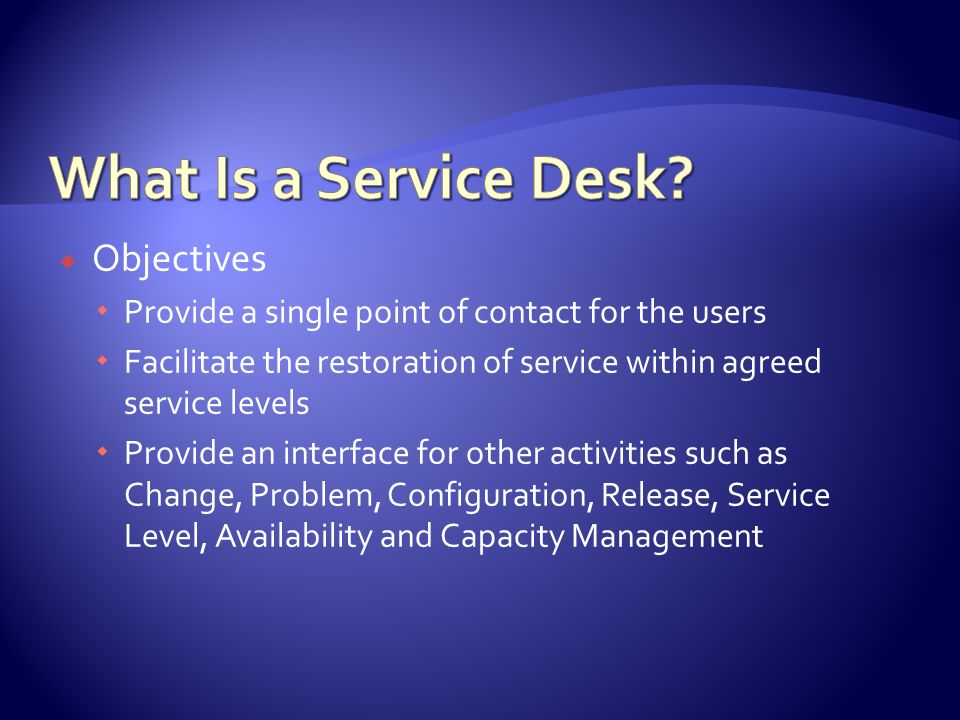 Objectives Provide a single point of contact for the users Facilitate the restoration of service within agreed service levels Provide an interface for other activities such as Change, Problem, Configuration, Release, Service Level, Availability and Capacity Management