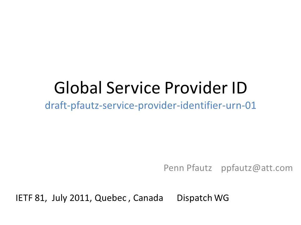Global Service Provider ID draft-pfautz-service-provider-identifier-urn-01 Penn Pfautz ppfautz@att.com IETF 81, July 2011, Quebec, Canada Dispatch WG