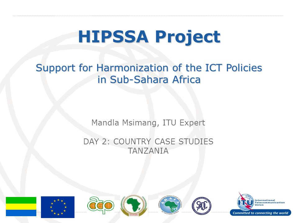 International Telecommunication Union HIPSSA Project Support for Harmonization of the ICT Policies in Sub-Sahara Africa Mandla Msimang, ITU Expert DAY 2: COUNTRY CASE STUDIES TANZANIA
