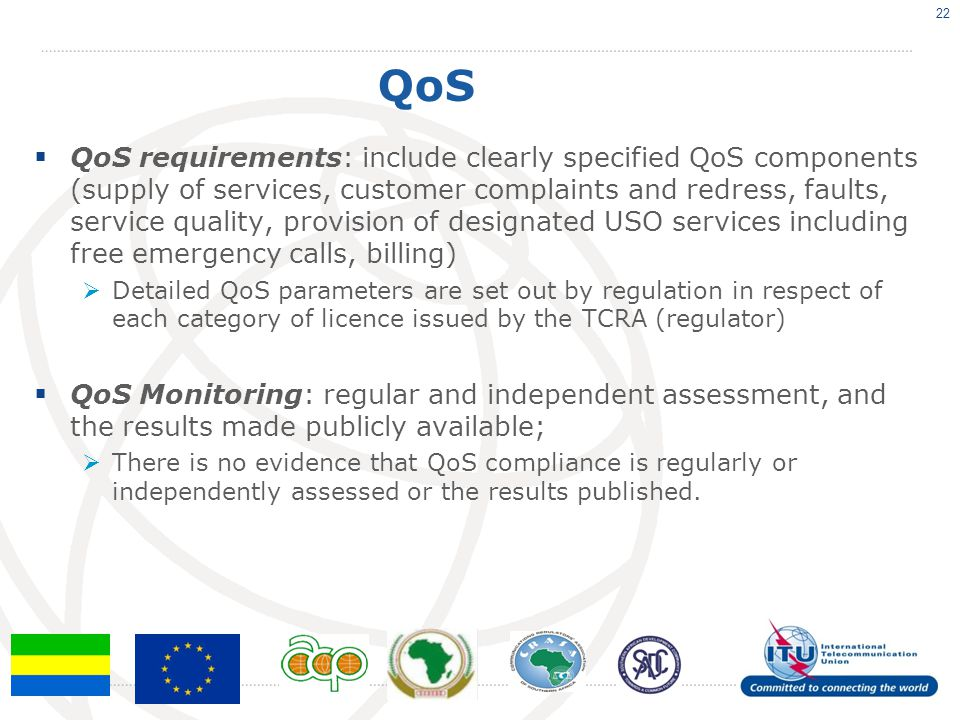 QoS QoS requirements: include clearly specified QoS components (supply of services, customer complaints and redress, faults, service quality, provision of designated USO services including free emergency calls, billing) Detailed QoS parameters are set out by regulation in respect of each category of licence issued by the TCRA (regulator) QoS Monitoring: regular and independent assessment, and the results made publicly available; There is no evidence that QoS compliance is regularly or independently assessed or the results published.
