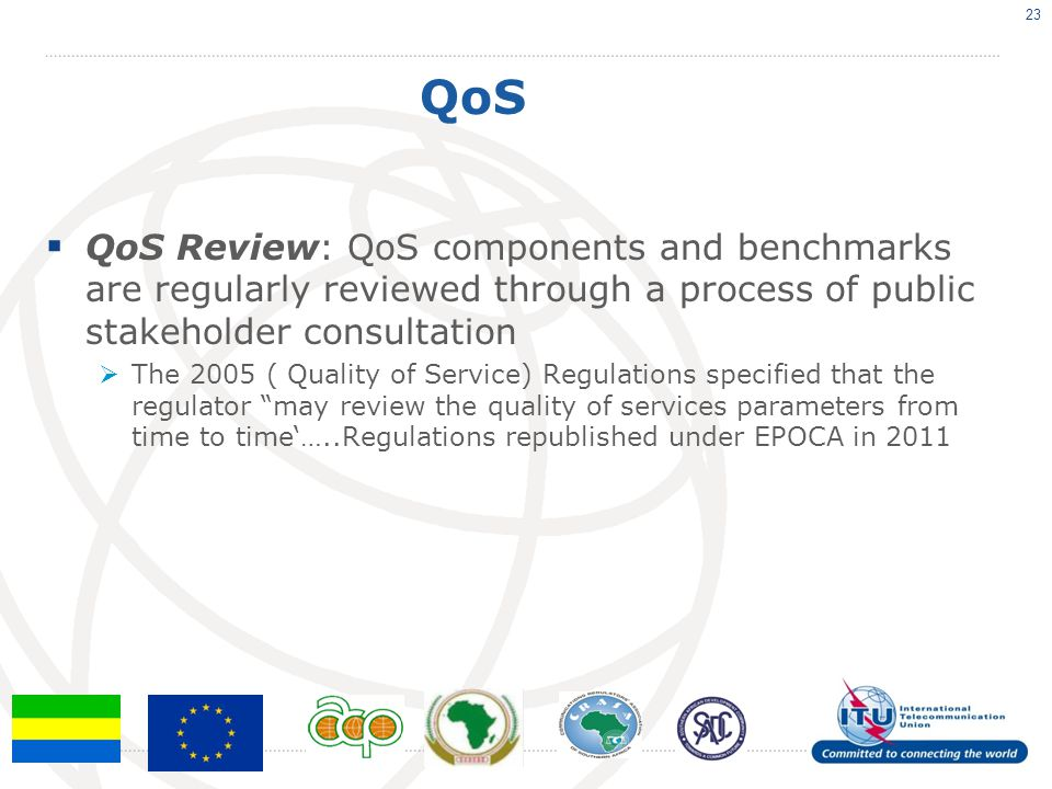 QoS QoS Review: QoS components and benchmarks are regularly reviewed through a process of public stakeholder consultation The 2005 ( Quality of Service) Regulations specified that the regulator may review the quality of services parameters from time to time…..Regulations republished under EPOCA in 2011 23