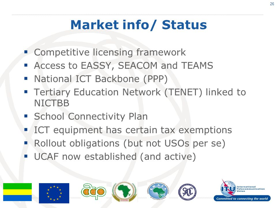 Market info/ Status Competitive licensing framework Access to EASSY, SEACOM and TEAMS National ICT Backbone (PPP) Tertiary Education Network (TENET) linked to NICTBB School Connectivity Plan ICT equipment has certain tax exemptions Rollout obligations (but not USOs per se) UCAF now established (and active) 26